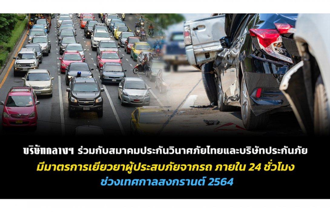 บริษัท กลางคุ้มครองผู้ประสบภัยจากรถ จำกัด ร่วมกับสมาคมประกันภัยวินาศภัยไทยและบริษัทประกันภัย มีมาตรการช่วยเหลือเยียวยาผู้ประสบภัยที่เสียชีวิตจากอุบัติเหตุทางถนน ภายใน 24 ชั่วโมง ช่วงเทศกาลสงกรานต์ 2564