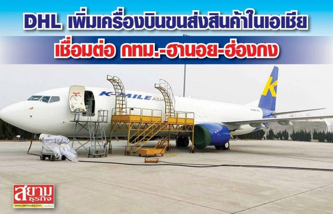 DHL เพิ่มเครื่องบินขนส่งสินค้าในเอเชีย เชื่อมต่อ กทม.-ฮานอย-ฮ่องกง